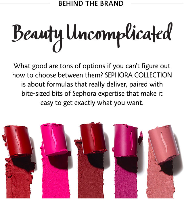 Beauty Uncomplicated | What good are ton of options if you can't figure out how to choose between them? SEPHORA COLLECTION formulas is about formulas that really deliver.