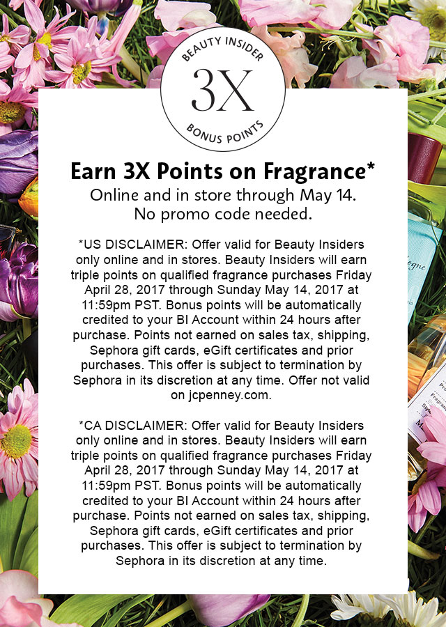 Earn 3X Points on Fragrance* Online and in store through May 14. No promo code needed. *Offer valid for Beauty Insiders only online and in stores. Beauty Insiders will earn triple points on qualified fragrance purchases Friday April 28, 2017