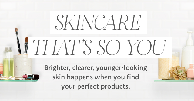 SKINCARE THAT'S SO YOU | Brighter, clearer, younger-looking skin happens when you find your perfect products.
