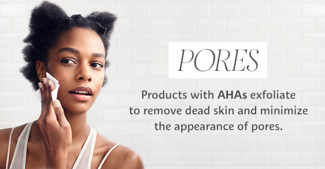 PORES | Products with AHAs exfoliate to remove dead skin and minimize the appearance of pores.