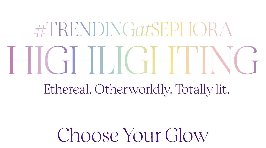 #TRENDINGatSEPHORA  |   Highlighting  |  Ethereal. Otherworldly. Totally lit.