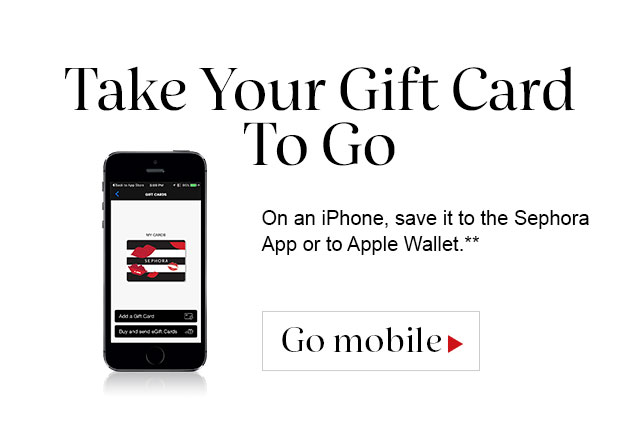 Take Your Gift Card To Go | On an iPhone, save it to the Sephora App or to Apple Wallet.**