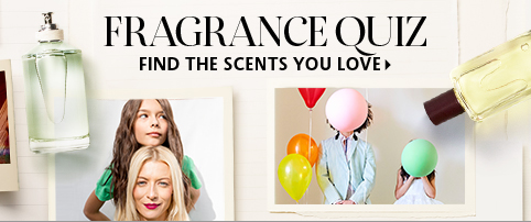 FRAGRANCE QUIZ  FIND THE SCENTS YOU LOVE >