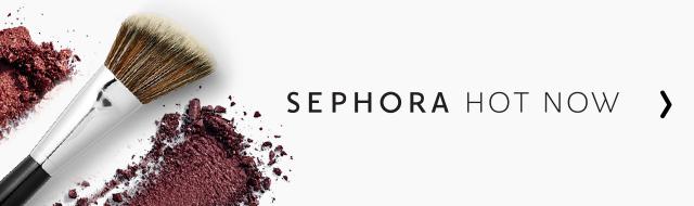 SEPHORA HOT NOW >
