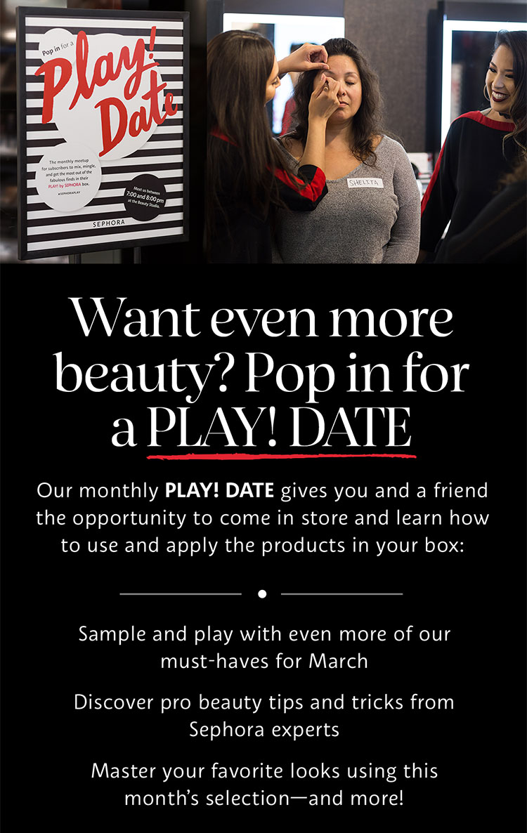 Want even more beauty? Pop in for a PLAY! DATE | Our monthly PLAY! DATE give you and a friend the opportunity to come in store and learn how to use and apply the products in your box