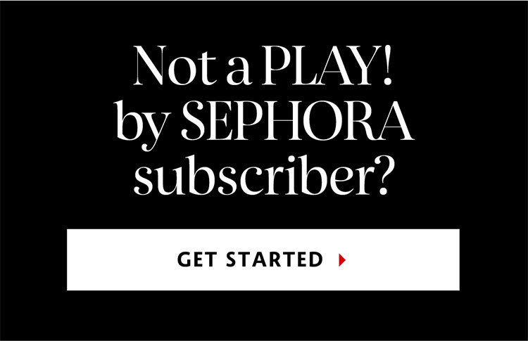 Not a Play! By SEPHORA subscriber? | GET STARTED >
