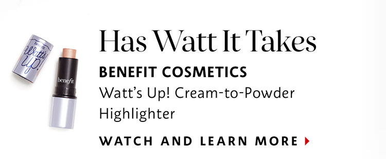 Has Watt It Takes | BENEFIT COSMETICS Watt's Up! Cream-to-Powder Highlighter | WATCH AND LEARN MORE >