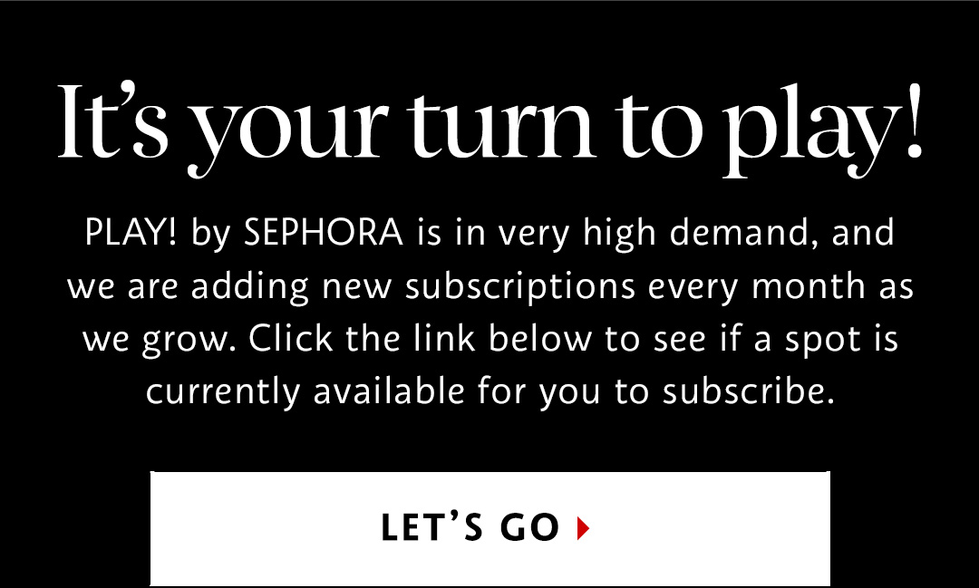 PLAY! by SEPHORA is in high demand, and we are adding new subscriptions every month. Click the link to see if a spot is available for you to subscribe.