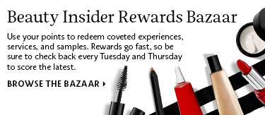 Beauty Insider Rewards Bazaar | Use your points to redeem coveted experiences, services, and samples. Rewards go fast, so be sure to check back every Tuesday and Thursday to score the latest. Browse the Bazaar >